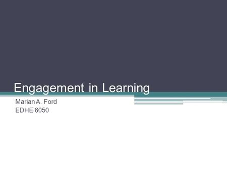 Engagement in Learning Marian A. Ford EDHE 6050. Class Agenda Engagement Theory Experimental Learning Theory Cognitive Apprenticeships/Internships Study.