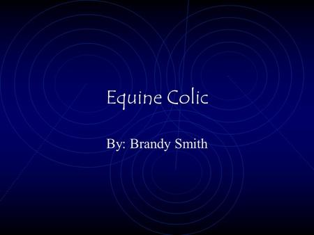 Equine Colic By: Brandy Smith Facts About Equine Colic Equine means horse One of the most dangerous medical problem One out of every ten horses have.