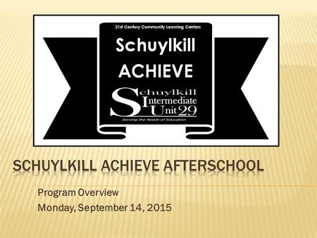 Program Overview Monday, September 14, 2015. Schuylkill ACHIEVE: 0ur vision, mission, and goals SIU proposes the Schuylkill ACHIEVE Afterschool Program.
