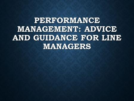 PERFORMANCE MANAGEMENT: ADVICE AND GUIDANCE FOR LINE MANAGERS.