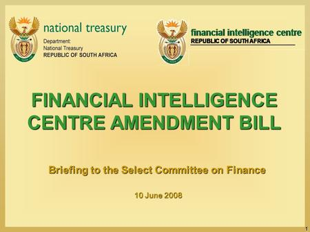 1 FINANCIAL INTELLIGENCE CENTRE AMENDMENT BILL Briefing to the Select Committee on Finance 10 June 2008 10 June 2008.