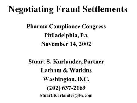 Negotiating Fraud Settlements Pharma Compliance Congress Philadelphia, PA November 14, 2002 Stuart S. Kurlander, Partner Latham & Watkins Washington, D.C.