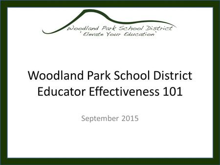 Woodland Park School District Educator Effectiveness 101 September 2015.