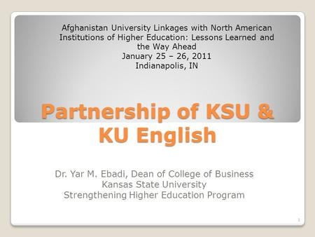 Partnership of KSU & KU English Dr. Yar M. Ebadi, Dean of College of Business Kansas State University Strengthening Higher Education Program Afghanistan.