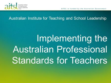 Australian Institute for Teaching and School Leadership Implementing the Australian Professional Standards for Teachers.