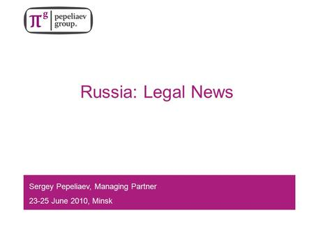 Russia: Legal News Sergey Pepeliaev, Managing Partner 23-25 June 2010, Minsk.