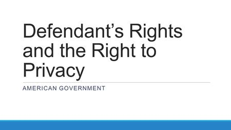 Defendant's Rights and the Right to Privacy AMERICAN GOVERNMENT.