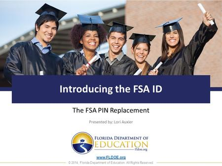 Www.FLDOE.org © 2014, Florida Department of Education. All Rights Reserved. Introducing the FSA ID The FSA PIN Replacement Presented by: Lori Auxier.