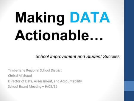 Making DATA Actionable… School Improvement and Student Success Timberlane Regional School District Christi Michaud Director of Data, Assessment, and Accountability.