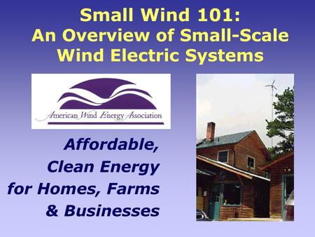 Small Wind 101: An Overview of Small-Scale Wind Electric Systems Affordable, Clean Energy for Homes, Farms & Businesses.