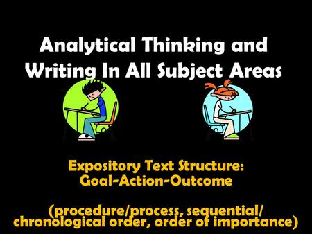 Analytical Thinking and Writing In All Subject Areas Expository Text Structure: Goal-Action-Outcome (procedure/process, sequential/ chronological order,