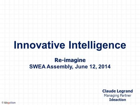 © Innovative Intelligence Re-imagine SWEA Assembly, June 12, 2014 Claude Legrand Managing Partner Ideaction.