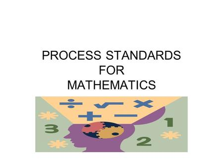 PROCESS STANDARDS FOR MATHEMATICS. PROBLEM SOLVING The Purpose of the Problem Solving Approach The problem solving approach fosters the development of.