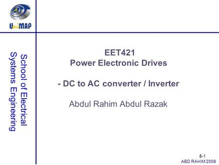 8-1 School of Electrical Systems Engineering ABD RAHIM 2008 EET421 Power Electronic Drives - DC to AC converter / Inverter Abdul Rahim Abdul Razak.