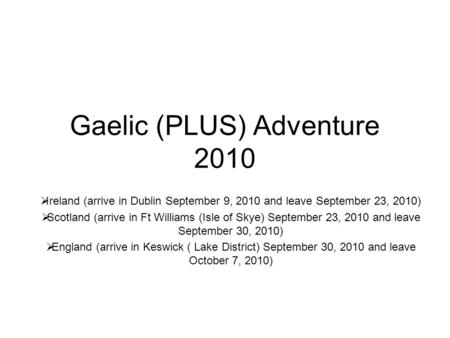 Gaelic (PLUS) Adventure 2010  Ireland (arrive in Dublin September 9, 2010 and leave September 23, 2010)  Scotland (arrive in Ft Williams (Isle of Skye)