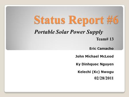 Status Report #6 Portable Solar Power Supply Team# 13 Eric Camacho John Michael McLeod Ky Dinhquoc Nguyen Kelechi (Kc) Nwogu 02/28/2011.