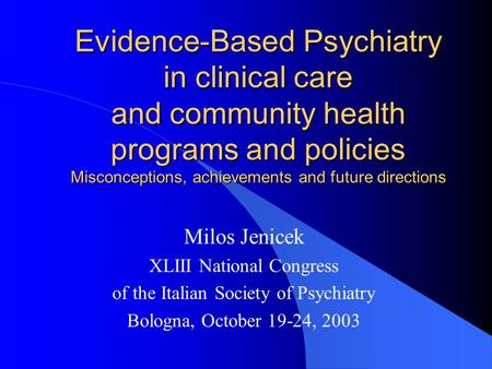 Evidence-Based Psychiatry in clinical care and community health programs and policies Misconceptions, achievements and future directions Milos Jenicek.