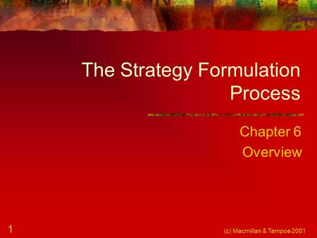 (c) Macmillan & Tampoe 2001 1 The Strategy Formulation Process Chapter 6 Overview.