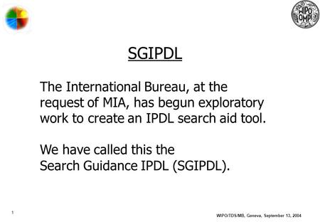 1 WIPO/TDS/MB, Geneva, September 13, 2004 SGIPDL The International Bureau, at the request of MIA, has begun exploratory work to create an IPDL search aid.