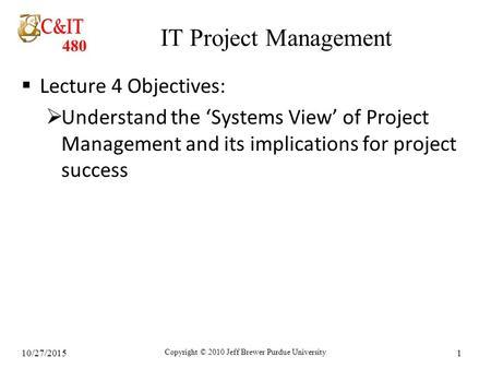 480 10/27/2015 Copyright © 2010 Jeff Brewer Purdue University 1 IT Project Management  Lecture 4 Objectives:  Understand the 'Systems View' of Project.