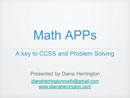 Math APPs A key to CCSS and Problem Solving Presented by Diana Herrington