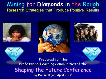 Prepared for the Professional Learning Communities of the Shaping the Future Conference by Dan Mulligan, April 2008 Mining for Diamonds in the Rough Research.