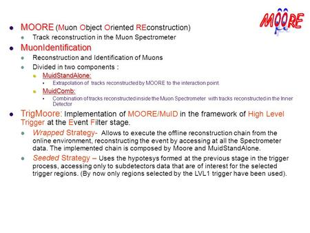 MOORE MOORE (Muon Object Oriented REconstruction) Track reconstruction in the Muon Spectrometer MuonIdentification MuonIdentification Reconstruction and.