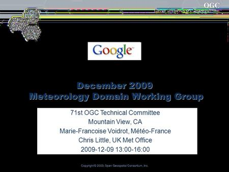 Copyright © 2009, Open Geospatial Consortium, Inc. December 2009 Meteorology Domain Working Group 71st OGC Technical Committee Mountain View, CA Marie-Francoise.