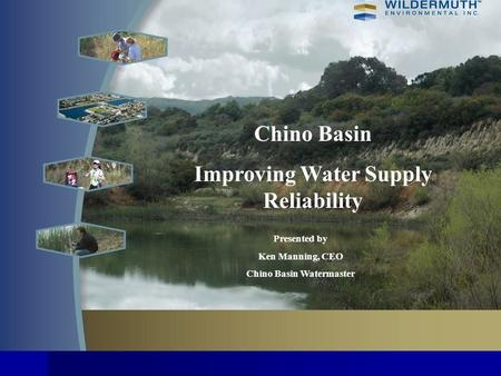 Chino Basin Improving Water Supply Reliability Presented by Ken Manning, CEO Chino Basin Watermaster.
