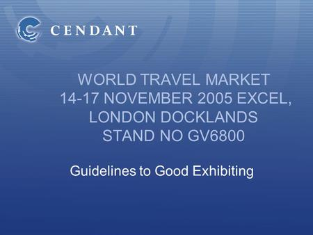 WORLD TRAVEL MARKET 14-17 NOVEMBER 2005 EXCEL, LONDON DOCKLANDS STAND NO GV6800 Guidelines to Good Exhibiting.