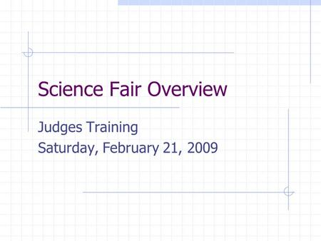 Science Fair Overview Judges Training Saturday, February 21, 2009.