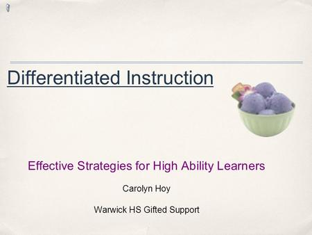 Differentiated Instruction Effective Strategies for High Ability Learners Carolyn Hoy Warwick HS Gifted Support.