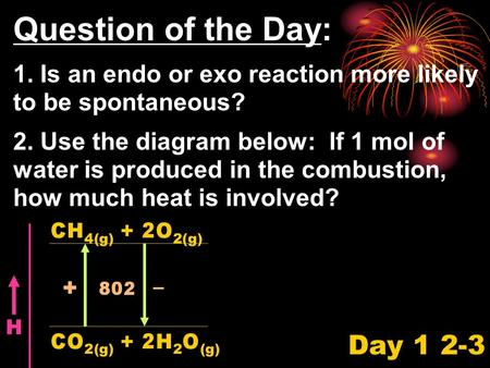 Question of the Day: 1. Is an endo or exo reaction more likely to be spontaneous? 2. Use the diagram below: If 1 mol of water is produced in the combustion,