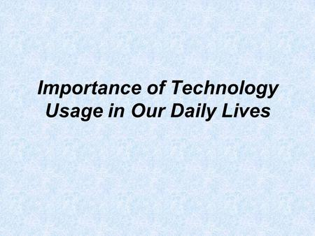Importance of Technology Usage in Our Daily Lives.