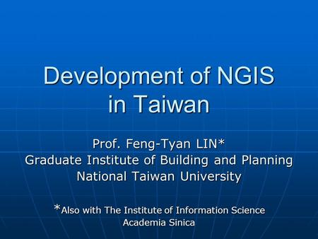 Development of NGIS in Taiwan Prof. Feng-Tyan LIN* Graduate Institute of Building and Planning National Taiwan University * Also with The Institute of.
