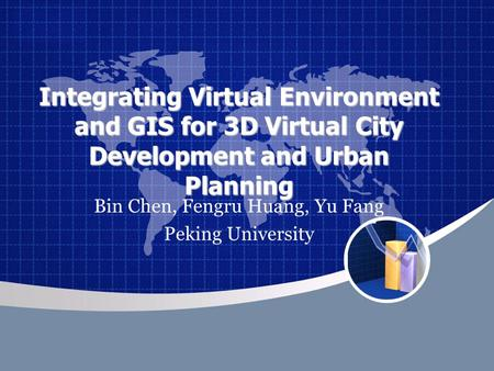 Integrating Virtual Environment and GIS for 3D Virtual City Development and Urban Planning Bin Chen, Fengru Huang, Yu Fang Peking University.