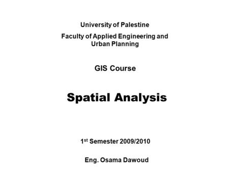 University of Palestine Faculty of Applied Engineering and Urban Planning GIS Course Spatial Analysis Eng. Osama Dawoud 1 st Semester 2009/2010.