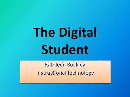 The Digital Student Kathleen Buckley Instructional Technology Kathleen Buckley Instructional Technology.