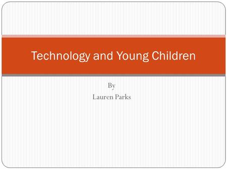 By Lauren Parks Technology and Young Children Effective Classroom Practice o Infants and Toddlers  Technology Tools and Interactive Media Children should.