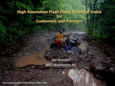 High Resolution Flash Flood Potential Index for Customers and Partners Jim Brewster WFO Binghamton, NY Moneypenny Creek Flash Flood – May 2004.