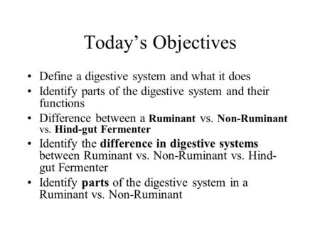 Today's Objectives Define a digestive system and what it does Identify parts of the digestive system and their functions Difference between a Ruminant.