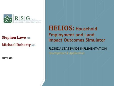 HELIOS: Household Employment and Land Impact Outcomes Simulator FLORIDA STATEWIDE IMPLEMENTATION Development & Application Stephen Lawe RSG Michael Doherty.
