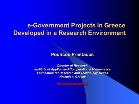 E-Government Projects in Greece Developed in a Research Environment Poulicos Prastacos Director of Research Institute of Applied and Computational Mathematics.
