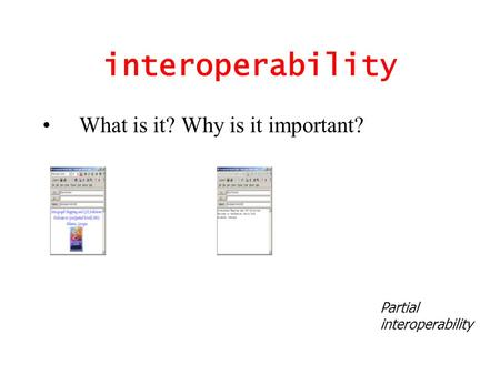 Interoperability What is it? Why is it important? Partial interoperability.
