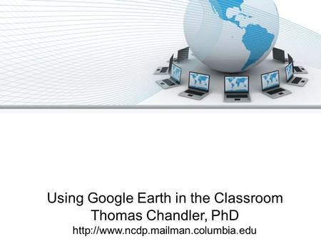 Using Google Earth in the Classroom Thomas Chandler, PhD