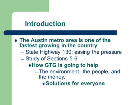 Introduction The Austin metro area is one of the fastest growing in the country – State Highway 130; easing the pressure – Study of Sections 5-6 How GTG.
