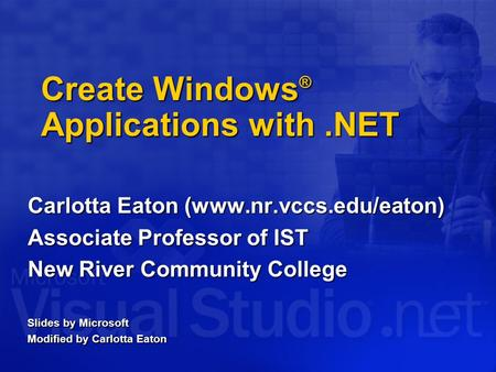Create Windows ® Applications with.NET Carlotta Eaton (www.nr.vccs.edu/eaton) Associate Professor of IST New River Community College Slides by Microsoft.