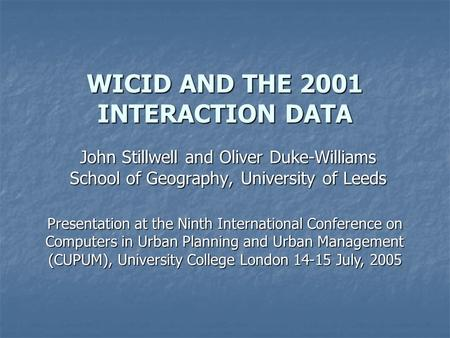 WICID AND THE 2001 INTERACTION DATA John Stillwell and Oliver Duke-Williams School of Geography, University of Leeds Presentation at the Ninth International.