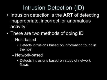 Intrusion Detection (ID) Intrusion detection is the ART of detecting inappropriate, incorrect, or anomalous activity There are two methods of doing ID.