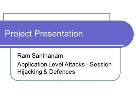 Project Presentation Ram Santhanam Application Level Attacks - Session Hijacking & Defences.